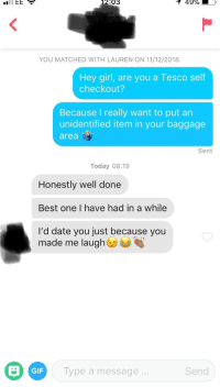 Said she worked at Tesco's: 2:03  49%  YOU MATCHED WITH LAUREN ON 11/12/2018.  Hey girl, are you a Tesco self  checkout?  Because I really want to put an  unidentified item in your baggage  area  Sent  Today 08:19  Honestly well done  Best one I have had in a while  I'd date you just because you  made me laugh@  GIF  ype a message  Send Said she worked at Tesco's