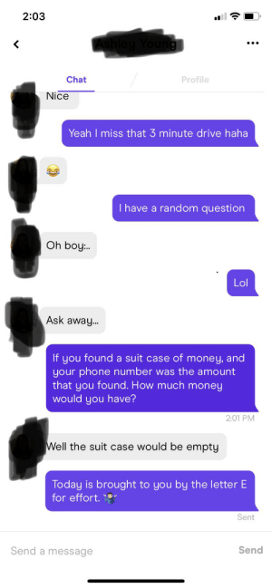 I tried bois. E for Effort. F in chat.: 2:03  Ashley Young  Chat  Profile  Nice  Yeah I miss that 3 minute drive haha  I have a random question  Oh boy:..  Lol  Ask away...  If you found a suit case of money, and  your phone number was the amount  that you found. How much money  would you have?  2:01 PM  Well the suit case would be empty  Today is brought to you by the letter E  for effort.  Sent  Send a message  Send I tried bois. E for Effort. F in chat.