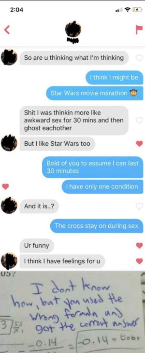 That was easy: 2:04  So are u thinking what I'm thinking  I think I might be  Star Wars movie marathon  Shit I was thinkin more like  awkward sex for 30 mins and then  ghost eachother  But I like Star Wars too  Bold of you to assume I can last  30 minutes  I have only one condition  And it is..?  The crocs stay on during sex  Ur funny  I think I have feelings for u  05?  I dont know  how, but you used the  Whong formala und  3.  9ot the coment answer  tobt  0.14 0.14-  -0.14  %3D  %3D That was easy