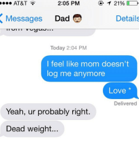 Log, Dads, and Your Love: 2:05 PM  T 21%  AT&T  Details  Messages  Dad  Today 2:04 PM  I feel like mom doesn't  log me anymore  Love  Delivered  Yeah, ur probably right  Dead weight... You need to EARN your love