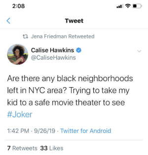 nyc: 2:08  Tweet  23 Jena Friedman Retweeted  Calise Hawkins  @CaliseHawkins  Are there any black neighborhoods  left in NYC area? Trying to take my  kid to a safe movie theater to see  #Joker  1:42 PM · 9/26/19 · Twitter for Android  7 Retweets 33 Likes  (.