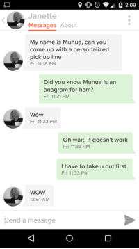 Smooth as f*ck.: 2:09  Janette  Messages About  My name is Muhua, can you  come up with a personalized  pick up line  Fri 11:18 PM  Did you know Muhua is an  anagram for ham?  Fri 11:31 PM  Wow  Fri 11:32 PM  Oh wait, it doesn't work  Fri 11:33 PM  I have to take u out first  Fri 11:33 PM  WOW  12:51 AM  Send a message Smooth as f*ck.