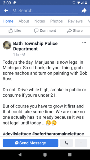 Police, Weed, and Bob Ross: 2:09  Search  Home About Notes Photos Reviews V  b Like  CommentShare  Bath Township Police  Department  1 hr S  Today's the day. Marijuana is now legal in  Michigan. So sit back, do your thing, grab  some nachos and turn on painting with Bob  Ross  Do not: Drive while high, smoke in public or  consume if vou're under 21  But of course you have to grow it first and  that could take some time. We are sure no  one actually has it already because it was  not legal until today  #devilslettuce #saferthanromainelettuce  Send Message Weed is legal today, the po po got jokes