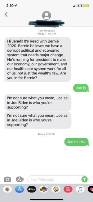 Epic Joe Mama Joke: 2:10  LTE  Text Message  Today 11:58 AM  Hi Janell! It's Read with Bernie  2020. Bernie believes we have a  corrupt political and economic  system that needs major change  He's running for president to make  our economy, our government, and  our health care system work for all  of us, not just the wealthy few. Are  you in for Bernie?  Joe is  I'm not sure what you mean, Joe as  in Joe Biden is who you're  supporting?  I'm not sure what you mean, Joe as  in Joe Biden is who you're  supporting?  Today 2:10 PM  Joe mama  Text Message  1  Pay Epic Joe Mama Joke