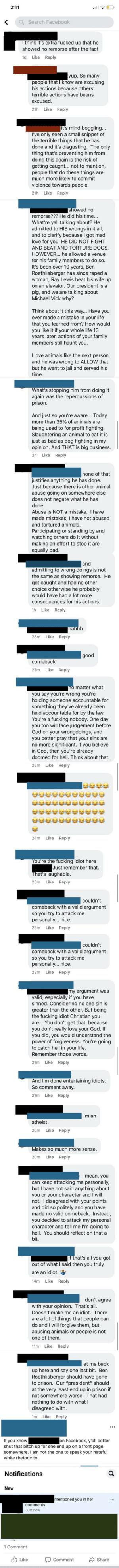 I certainly didn't expect that intense of a reaction: 2:11  Q Search Facebook  I think it's extra fucked up that he  showed no remorse after the fact  1d Like Reply  yup. So many  people that I know are excusing  his actions because others'  terrible actions have beens  excused.  Like Reply  21h  it's mind boggling...  I've only seen a small snippet of  the terrible things that he has  done and it's disgusting. The only  thing that's preventing him from  doing this again is the risk of  getting caught... not to mention,  people that do these things are  much more likely to commit  violence towards people.  Like Reply  21h  showed no  remorse??? He did his time...  What're yall talking about? He  admitted to HIS wrongs in it all,  and to clarify because I got mad  love for you, HE DID NOT FIGHT  AND BEAT AND TORTURE DOGS,  HOWEVER... he allowed a venue  for his family members to do so.  It's been over 10 years, Ben  Roethlisberger has since raped a  woman, Ray Lewis beat his wife up  on an elevator. Our president is a  pig, and we are talking about  Michael Vick why?  Think about it this way... Have you  ever made a mistake in your life  that you learned from? How would  you like it if your whole life 13  years later, actions of your family  members still haunt you.  I love animals like the next person,  and he was wrong to ALLOW that  but he went to jail and served his  time.  What's stopping him from doing it  again was the repercussions of  prison.  And just so you're aware... Today  more than 35% of animals are  being used to for profit fighting.  Slaughtering an animal to eat it is  just as bad as dog fighting in my  opinion. And THAT is big business.  Like Reply  3h  none of that  justifies anything he has done.  Just because there is other animal  abuse going on somewhere else  does not negate what he has  done.  Abuse is NOT a mistake. I have  made mistakes, I have not abused  and tortured animals.  Participating or standing by and  watching others do it with