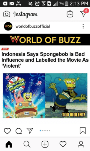 Bad, Gg, and Instagram: 2:13 PM  7%  Instagram  6  wOB worldofbuzzofficial  WORLD OF BUZZ  NEWS  Indonesia Says Spongebob is Bad  Influence and Labelled the Movie As  'Violent  SPongeBob  SQUarepaNts  THE  w  2-60  TOOVIOLENT!  (+)  oC  2C GG Indonesia