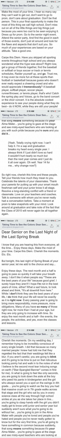 If you are a senior, read this. Worth it 😭: 2:14 AM  OO  Verizon LTE  10%  Taking Time to See the Colors: Dear Sen  X  athenajdavis.blogspot  Make the most of your time  hear so many say  they can't wait to get out, don't  want to go to  prom, don't care about graduation. Don't be that  person. This is your final opportunity to make the  most of this thing we call high school. Don't miss  out on all of the little things and big things just  because you were too cool to be seen enjoying it  Dress up for prom. Go to the senior night event.  Attend the senior party. And find the good in each  of those events, don't just sit around and look for  the flaws and aspects that don't suit you. So  much of your experiences are based on your  attitude. Take a good one  Carpe this Diem. Have you skipped all sporting  events throughout high school and you always  wondered what the hype was about? Right now,  get a group of friends together, find the baseball  or softball or boys soccer or track or tennis  schedules, Raider yourself up, and go. Trust me,  it may even be more fun at these sports than  football or basketball because guess who doesn't  ever really expect a cheering crowd and who  would appreciate it tremendously? A baseball  player, softball player, soccer player,  runner/thrower, or tennis player, that's who! Catch  the spring play and Voices, go to the band concert  or the choir concert. It is the absolute coolest  experience to see your people doing what they do  best-- do it NOW, while they are still your people!   2:15 AM  12%  OO  Verizon LTE  Taking Time to See the Colors: Dear Sen..  LTU X  athenajdavis.blogspot.com  that Song means something because it's your  Alma Mater... you're going to gaze at the stage  and see misty-eyed teachers who are looking at  you with such pride because you're ours and you  did it  Yeah. Totally crying right now. can't  help it. I'm a sap and graduation  breaks my heart every single year.  always think if I just didn't love so h