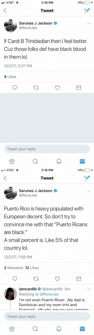 "Dad, Definitely, and Ignorant: 2:16 PM  Tweet  Sarunas J Jackson  @RoneJae  If Cardi B Trinidadian then I feel better.  Cuz those folks def have black blood  in them lol.  12/2/17, 2:07 PM  4 Likes  Tweet your reply  仓  Q   AT&T  2:15 PM  14% □,+  Tweet  Sarunas J Jackson  @RoneJae  Puerto Rico is heavy populated with  European decent. So don't try to  convince me with that ""Puerto Ricans  are black.""  A small percent is. Like 5% of that  country lo  12/2/17, 1:58 PM  2 Retweets 12 Likes  iamcardib @iamcardib. 5m  Replying to @RoneJae  I'm not even Puerto Rican ..My dad is  Dominican and my mom trini and  Tweet your reply  仓 fuckinmoolie:    1. Cardi is Trini and Dominican 2. Just because you're Trinidadian doesn't mean you're black, there are many Indian Trinis and vice versa 3. Puerto Rico is definitely more than 5% black. African influence is very prevalent in Puerto Rican culture/ history so to say they are ""less than 5%"" is really ignorant because Puerto Rico has plenty of Afro Latino/ Black Puerto Ricans that contribute to a vast majority of Puerto Rican culture and history. This nigga has clearly never been to Puerto Rico  4. Cardi is definitely black, why the fuck she gotta prove to yall that she's black pick up a damn book and get educated"