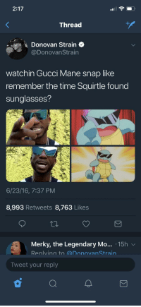 Blackpeopletwitter, Gucci, and Gucci Mane: 2:17  Thread  Donovan Strain$  @DonovanStrain  watchin Gucci Mane snap like  remember the time Squirtle found  sunglasses?  6/23/16, 7:37 PM  8,993 Retweets 8,763 Likes  Merky, the Legendary Mo... 15h v  Renlving to @nonovan Strain  Tweet your reply <p>pokemane (via /r/BlackPeopleTwitter)</p>