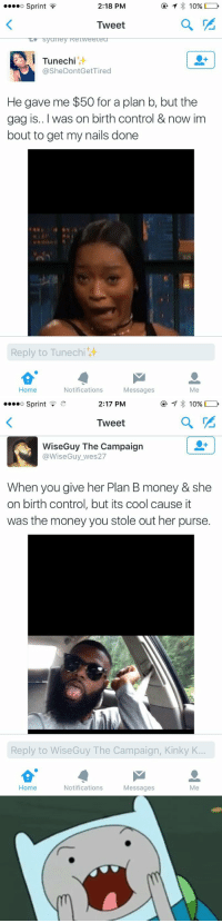 LMAOOOO: 2:18 PM  10%  Sprint  Tweet  Tunechi  @SheDontGetTired  He gave me $50 for a plan b, but the  gag is... I was on birth control & now im  bout to get my nails done  Reply to Tunech  Notifications  Home  Messages  Me   2:17 PM  o Sprint  10%  Tweet  WiseGuy The campaign  @Wise Guy wes27  When you give her Plan B money & she  on birth control, but its cool cause it  was the money you stole out her purse.  Reply to Wise Guy The Campaign, Kinky K..  Notifications  Home  Messages  Me   m LMAOOOO