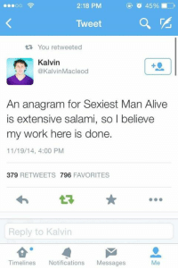 Dank, 🤖, and Salami: 2:18 PM  OO  Tweet  tR. You retweeted  Kalvin  @Kalvin Macleod  An anagram for Sexiest Man Alive  is extensive salami, so I believe  my work here is done  11/19/14, 4:00 PM  379  RETWEETS 796  FAVORITES  Reply to Kalvin  Timelines  Notifications  Messages