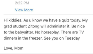 "itsbetterthananal: caramelitx:  k but how fucked up us it for a prof to openly refer to a grad student TAing for her.. who seems to be a poc… as ""the babysitter""…….  Zitong was not our TA. her work and administration of this quiz was never referred to as babysitting outside of this email nor was she ever expected to actually ""babysit"" a bunch of 18-30yos while working on her PhD because guess what this email was a joke to make people chuckle and alleviate some stress as indicated by the fact that my professor was actually a young hispanic male referring to himself as mom and was originally giving the quiz himself but had an emergency the morning of, had to leave, everybody was stressed about what was going to happen and Zitong offered to help out last minute as an act of kindness. Being a TA was not her job, she was just one of his grad students (that class had no TA) so her being there to see the quiz go smoothly was more analagous to babysitting than a woman doing her job and being discredited and yall really love to make stretches without context  : 2:22 PM  View More  Hi kiddies. As u know we have a quiz today. My  grad student Zitong will administer it. Be nice  to the babysitter. No horseplay. There are TV  dinners in the freezer. See you on Tuesday  Love, Mom itsbetterthananal: caramelitx:  k but how fucked up us it for a prof to openly refer to a grad student TAing for her.. who seems to be a poc… as ""the babysitter""…….  Zitong was not our TA. her work and administration of this quiz was never referred to as babysitting outside of this email nor was she ever expected to actually ""babysit"" a bunch of 18-30yos while working on her PhD because guess what this email was a joke to make people chuckle and alleviate some stress as indicated by the fact that my professor was actually a young hispanic male referring to himself as mom and was originally giving the quiz himself but had an emergency the morning of, had to leave, everybody was stressed about what was going to happen and Zitong offered to help out last minute as an act of kindness. Being a TA was not her job, she was just one of his grad students (that class had no TA) so her being there to see the quiz go smoothly was more analagous to babysitting than a woman doing her job and being discredited and yall really love to make stretches without context"