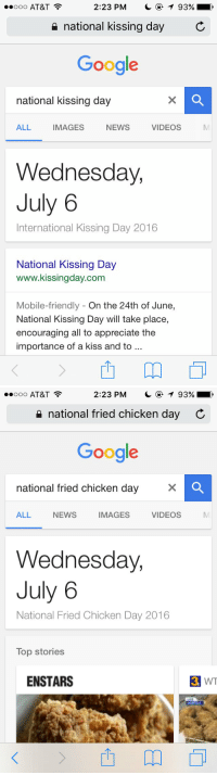 July 6th is my new favorite holiday: 2:23 PM  T 93%  ooo AT&T  national kissing day  C  Google  national kissing day  ALL  IMAGES  NEWS  VIDEOS  Wednesday,  July 6  International Kissing Day 2016  National Kissing Day  www.kissingday.com  Mobile-friendly On the 24th of June  National Kissing Day will take place,  encouraging all to appreciate the  importance of a kiss and to   2:23 PM  T 93%  ooo AT&T  national fried chicken day C  Google  national fried chicken day  VIDEOS  IMAGES  ALL NEWS  Wednesday,  July 6  National Fried Chicken Day 2016  Top stories  ENSTARS  3 WT July 6th is my new favorite holiday