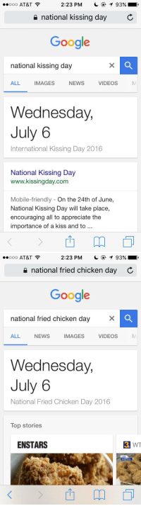 July 6th is my new favorite holiday: 2:23 PM  T 93%,  ooo AT&T  national kissing day  C  Google  national kissing day  ALL  IMAGES  NEWS  VIDEOS  Wednesday,  July 6  International Kissing Day 2016  National Kissing Day  www.kissingday.com  Mobile-friendly On the 24th of June  National Kissing Day will take place,  encouraging all to appreciate the  importance of a kiss and to   2:23 PM  T 93%  ooo AT&T  national fried chicken day C  Google  national fried chicken day  VIDEOS  ALL NEWS  IMAGES  Wednesday,  July 6  National Fried Chicken Day 2016  Top Stories  ENSTARS  3 WT July 6th is my new favorite holiday