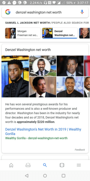 Damn it google: 2.24 K/sh) N  50%,  3:37:17  denzel washington net worth  SAMUEL L JACKSON NET WORTH/ PEOPLE ALSO SEARCH FOR  Morgan  Freeman net wo...  Denzel  Washington net...  Denzel Washington net worth  He has won several prestigious awards for his  performances and is also a well-known producer and  director. Washington has been in the industry for nearly  four decades and as of 2018, Denzel Washington's net  worth is approximately $220 million  Denzel Washington's Net Worth in 2019 | Wealthy  Gorilla  Wealthy Gorilla denzel-washington-net-worth  Feedback Damn it google