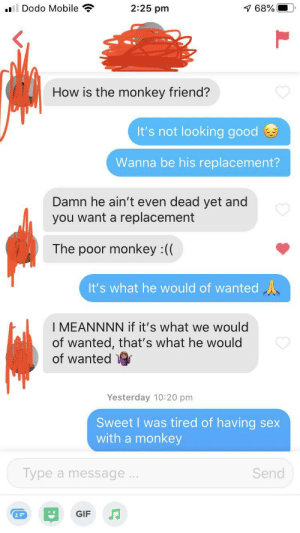 Context: I have a funny picture of a monkey in hospital with a bio to pray for him: 2:25 pm  1 68%  Dodo Mobile  How is the monkey friend?  It's not looking good  Wanna be his replacement?  Damn he ain't even dead yet and  you want a replacement  The poor monkey :((  It's what he would of wanted A  I MEANNNN if it's what we would  of wanted, that's what he would  of wanted  Yesterday 10:20 pm  Sweet I was tired of having sex  with a monkey  Send  Type a message...  GIF Context: I have a funny picture of a monkey in hospital with a bio to pray for him