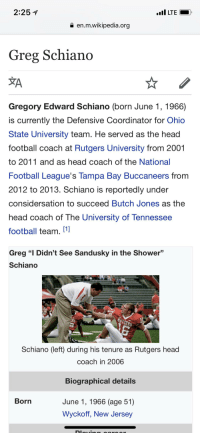 """Butch Jones: 2:251  ILTE  a en.m.wikipedia.org  Greg Schiano  Gregory Edward Schiano (born June 1, 1966)  is currently the Defensive Coordinator for Ohic  State University team. He served as the head  football coach at Rutgers University from 2001  to 2011 and as head coach of the National  Football League's Tampa Bay Buccaneers from  2012 to 2013. Schiano is reportedly under  considersation to succeed Butch Jones as the  head coach of The University of Tennessee  football team. [1  Greg """"I Didn't See Sandusky in the Shower""""  Schiand  Schiano (left) during his tenure as Rutgers head  coach in 2006  Biographical details  Born  June 1, 1966 (age 51)  yckoff, New Jersey"""
