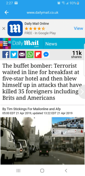 Google, News, and Breakfast: 2:27  all 93%  K-  www.dailymail.co.uk  Daily Mail Online  View  FREE - In Google Play  Daily Hlail News  .com  11k  shares  The buffet bomber: Terrorist  waited in line for breakfast at  five-star hotel and then blew  himself up in attacks that have  killed 35 foreigners includin,g  Brits and Americans  By Tim Stickings For Mailonline and Afp  05:00 EDT 21 Apr 2019, updated 13:22 EDT 21 Apr 2019 Islam is evil