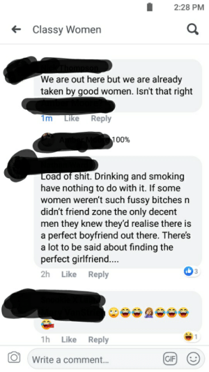 Drinking, Gif, and Shit: 2:28 PM  Classy Women  We are out here but we are already  taken by good women. Isn't that right  1m Like Reply  100%  oad of shit. Drinking and smoking  have nothing to do with it. If some  women weren't such fussy bitches n  didn't friend zone the only decent  men they knew they'd realise there is  a perfect boyfriend out there. There's  a lot to be said about finding the  perfect girlfriend...  2h Like Reply  3  1h Like Reply  O Write a comment..  GIF My first submission. This counts right?
