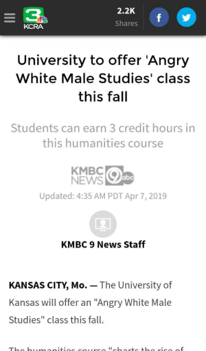 "Abc, Fall, and News: 2.2K  3  Shares  KCRA  University to offer 'Angry  White Male Studies' class  this fal  Students can earn 3 credit hours in  this humanities course  KMBCO  abc  Updated: 4:35 AM PDT Apr 7, 2019  2  KMBC 9 News Staff  KANSAS CITY, Mo. - The University of  Kansas will offer an ""Angry White Male  Studies"" class this fall. This is what your tax dollars are funding"