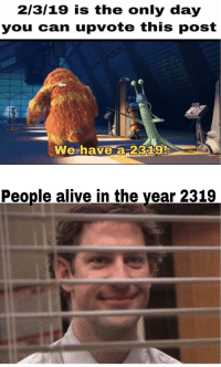 Alive, Memes, and Can: 2/3/19 is the only day  you can upvote this post  We-have a-2329!  People alive in the year 2319 Get ready for a whole year of those memes