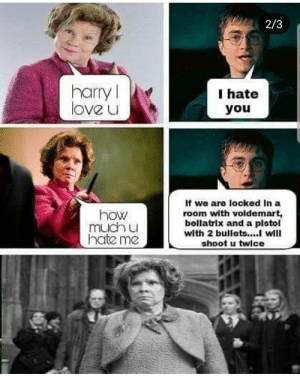 Love, Hate Me, and How: 2/3  harryl  love u  I hate  you  If we are locked In a  how  much u  hate me  room with voldemart,  bellatrix and a pistol  with 2 bullets... will  shoot u twice How much u hate me