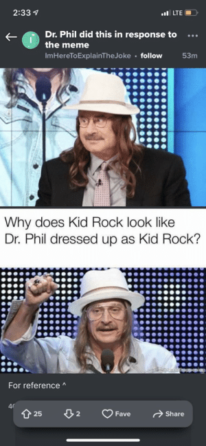 Meme, Fave, and Kid Rock: 2:33 1  I LTE  Dr. Phil did this in response to...  the meme  ImHereToExplainTheJoke follow  Why does Kid Rock look like  Dr. Phil dressed up as Kid Rock?  For referenceA  25  2  Fave  Share