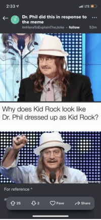 In Response To: 2:33  Dr. Phil did this in response to...  the meme  ImHereToExplainTheJoke follow  53m  Why does Kid Rock look like  Dr. Phil dressed up as Kid Rock?  For reference  t25 2 Fave Share
