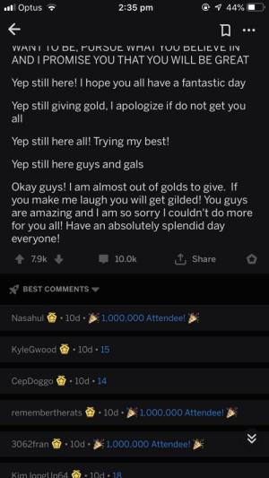 Reddit, Sorry, and Best: 2:35 pm  Optus  VVAINI IU BE, FURSUL VVIIHI TUU BELIEVE IIN  AND I PROMISE YOU THAT YOU WILL BE GREAT  Yep still here! I hope you all have a fantastic day  Yep still giving gold, I apologize if do not get you  Yep still nere all! Trving my best  Yep still here guvs and gals  Okay guys! I am almost out of golds to give. If  you make me laugh you Will get gilded! rou guys  are amazing and I am so sorry I couldn't do more  for you all! Have an absolutely splendid day  evervone  ↑ 79k  10.0k  Share  BEST COMMENTS ▼  Nasahui -10d- 1,000,000 Attendee!  KyleGwood  -10d-15  CepDoggo  . 10d-14  remembertherats.10d.1,000,000 Attendee!  3062fran 10d 1,000,000 Attendee!  kin.longUn64盃. 10d . 18 Op asked who wanted reddit gold, madlad gave out 183 of them
