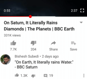 "Rains: 2:37 E  0:55  L .  On Saturn, It Literally Rains  Diamonds | The Planets | BBC Earth  331K views  7.7K  204  Share  Save  Bishesh Subedi 2 days ago  ""On Earth, It literally rains Water.""  - BBC Saturn  1.3K  目19"
