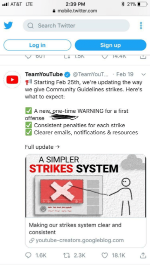 Community, Twitter, and youtube.com: 2:39 PM  mobile.twitter.com  AT&T LTE  * 21%  Q Search Twitter  Log in  Sign up  TeamYouTube @TeamYouT... Feb 19  1 Starting Feb 25th, we're updating the way  we give Community Guidelines strikes. Here's  what to expect:  A new, one-time WARNING for a first  offense  Consistent penalties for each strike  Clearer emails, notifications & resources  Full update →  A SIMPLER  STRIKES SYSTEM  Making our strikes system clear and  consistent  θ youtube-creators.googleblog.com  1.6K  2.3K  18.1K R.I.P. YouTube