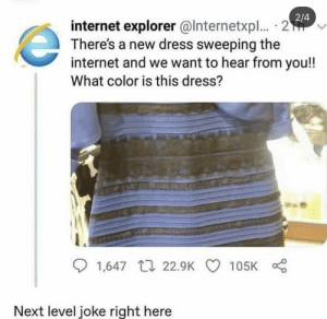 next level joke right here: 2/4  internet explorer @lnternetxpl. · 2  There's a new dress sweeping the  internet and we want to hear from you!!  What color is this dress?  Bas  O 1,647 17 22.9K  105K  Next level joke right here next level joke right here