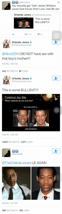 """""""LIE AGAIN"""" 😭💀: 2 4 @Nico SZN  6h  You shoulda got Tyler James Williams  cause God knows that's your real life son  Orlando Jones  The Orlando Jones  This is some  BULLSHIT!!!  t 130  62  Orlando Jones  The Orlando Jones  I DID NOT have sex with  @Nico SZN  that boy's mother!!!  4/8/16, 1:28 AM  142  RETWEETS 97  LIKES   Orlando Jones  The Orlando Jones  This is some BULLSHIT!!!  Celebs Like Me  Which celebrity do you look like?  Your best match is.  www indb com  100%  Jeff Goldblum  4/8/16, 1:09 AM  1.552  RETWEETS  1.571  LIKES   24  (a NicoSZN  @The Orlando Jones LIE AGAIN  4/8/16, 1:31 AM  186  RETWEETS 128  LIKES """"LIE AGAIN"""" 😭💀"""
