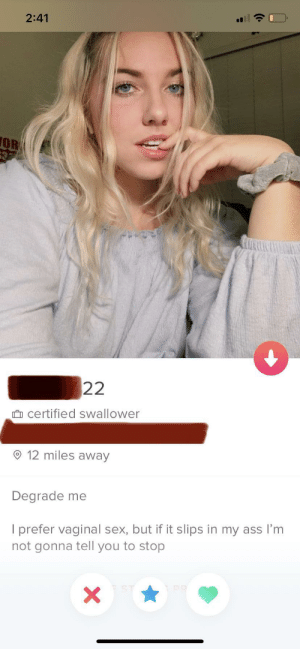 She's certified.: 2:41  OR  632  22  certified swallower  12 miles away  Degrade me  I prefer vaginal sex, but if it slips in my ass I'm  not gonna tell you to stop  PR  X She's certified.