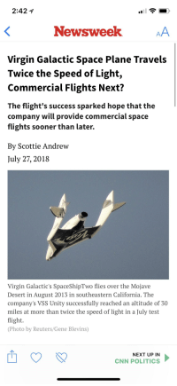 cnn.com, Funny, and Politics: 2:42  Newsweek  Virgin Galactic Space Plane Travels  Twice the Speed of Light,  Commercial Flights Next?  The flight's success sparked hope that the  company will provide commercial space  flights sooner than later.  By Scottie Andrew  July 27, 2018  Virgin Galactic's SpaceShipTwo flies over the Mojave  Desert in August 2013 in southeastern California. The  company's VSS Unity successfully reached an altitude of 30  miles at more than twice the speed of light in a July test  flight  (Photo by Reuters/Gene Blevins)  NEXT UP IN  CNN POLITICS