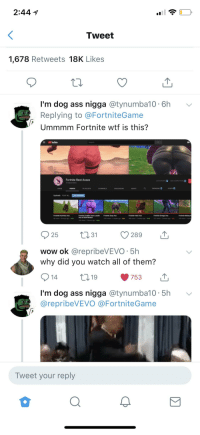 """Anaconda, Ass, and Funny: 2:44 1  Tweet  1,678 Retweets 18K Likes  I'm dog ass nigga @tynumba10 6hv  Replying to @FortniteGame  Ummmm Fortnite wtf is this?  Youlube  Fortnite Best Asses  75 subscribers  CSV EXPORT  E】  ADO COMPETITOR  Q TRENDINGSTATSE  Uploads PLAY ALL  0-41  :07  1:14  0.45  Fortnite Huntress Ass  B6 views . 8 houn ago . 100  Fortnite Cuddle Team Leader Fortnite Zoey Ass  Ass In Slow Motion  Fortrite Valor Ass  400 views . 2 weeks ago-100s  Fortnite Omega Ass  212news . 2 weeks ago . sn  Fortnite Moisty A  42K views . 2 weeks ago """"an  199vews 2 we  106 views . 9 hours ago . 100  25 31 289 T  wow ok @repribeVEVO 5h  why did you watch all of them?  19  753  14  nigga @tynumba10-5h  I'm dog ass  @repribeVEVO @FortniteGame  v  Tweet your reply"""