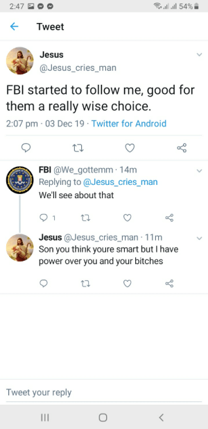 A very mean jesus: 2:47  54%  Tweet  Jesus  @Jesus_cries_man  FBI started to follow me, good for  them a really wise choice.  2:07 pm 03 Dec 19 Twitter for Android  BEPART  ANTHEN  FBI @We_gottemm 14m  Replying to@Jesus_cries_man  FONTAO  We'll see about that  1  Jesus @Jesus_cries_man 11m  Son you think youre smart but I have  power over you and your bitches  Tweet your reply  II  ICK A very mean jesus