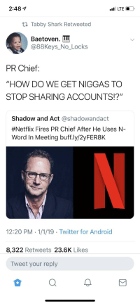 "can't stop won't stop (via /r/BlackPeopleTwitter): 2:48 1  t1 Tabby Shark Retweeted  Baetoven. I  @88Keys_No_Locks  PR Chief:  ""HOW DO WE GET NIGGAS TO  STOP SHARING ACCOUNTS!?""  Shadow and Act @shadowandact  #Netflix Fires PR Chief After He Uses N-  Word In Meeting buff.ly/2yFER8K  12:20 PM 1/1/19 Twitter for Android  8,322 Retweets 23.6K Likes  Tweet your reply can't stop won't stop (via /r/BlackPeopleTwitter)"