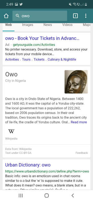 Wait what: 2:49  Qowo  News  Maps  Images  Videos  Web  owo - Book Your Tickets in Advan...  Ad getyourguide.com/Activities  No printer necessary. Download, store, and access your  tickets from your mobile device...  Activities Tours . Tickets . Culinary & Nightlife  Owo  City in Nigeria  Owo is a city in Ondo State of Nigeria. Between 1400  and 1600 AD, it was the capital of a Yoruba city-state.  The local government has a population of 222,262,  based on 2006 population census. In their oral  tradition, Owo traces its origins back to the ancient city  of lle-Ife, the cradle of Yoruba culture. Oral... Read more  W  Wikipedia  Data from: Wikipedia  Text under CC-BY-SA  Feedback  Urban Dictionary: owo  https://www.urbandictionary.com/define.php?term=owo  Basic info: owo is an emoticon used in chat rooms  similar to o.o but the 'w' Is supposed to make it cute.  What does it mean? owo means, a blank stare, but in a  II Wait what