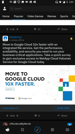This didn't age well.: 2:51  o o  Q Search  Popular  Video Games  Home  Memes  Sports  Ga  4.0k  Share  32  PROMOTED  u/netapp_official  NetApp  Move to Google Cloud 10x faster with an  integrated file service. Get the performance,  availability, and security you need to run your  business-critical applications. Take a quick survey  to gain exclusive access to NetApp Cloud Volumes  Service for Google Cloud today  MOVE TO  GOOGLE CLOUD  10X FASTER.  Learn more  NetApp  Google Cloud  +  cloud.netapp.com  LEARN MORE  Share  Vote  r/MurderedByWords This didn't age well.