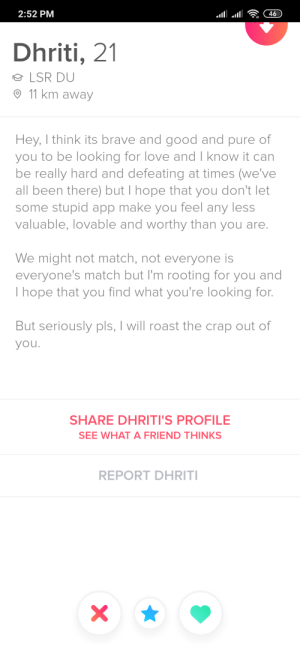 Love, Roast, and Brave: 2:52 PM  46  Dhriti, 21  LSR DU  11 km away  Hey, I think its brave and good and pure of  you to be looking for love and I know it can  be really hard and defeating at times (we've  all been there) but I hope that you don't let  some stupid app make you feel any less  valuable, lovable and worthy than you are.  We might not match, not everyone is  everyone's match but I'm rooting for you and  I hope that you find what you're looking for.  But seriously pls, I will roast the crap out of  you.  SHARE DHRITI'S PROFILE  SEE WHAT A FRIEND THINKS  REPORT DHRITI  X  (i Shout-out to Dhriti for such a wholesome bio.