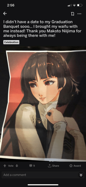 Dating, Life, and Thank You: 2:56  I didn't have a date to my Graduation  Banquet sooo... I brought my waifu with  me instead! Thank you Makoto Niijima for  always being there with me!  Celebration  TShare  Vote  Award  Add a comment  >> I wonder if they think about their waifu saying no to dating them in real life