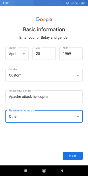 Birthday, Google, and Reddit: 2:57  58  Google  Basic information  Enter your birthday and gender  Month  Day  Year  20  1969  April  Gender  Custom  What's your gender?  Apache attack helicopter  Please refer to me as  Other  Next That doesn't seem right