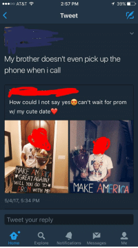 Cute Dating: 2:57 PM  OO AT&T  Tweet  My brother doesn't even pick up the  phone when i call  How could I not say yes can't wait for prom  w/ my cute date  MAKE GREAT AGAIN!  WILL You TO*  MAKE AMERICA  PROM WITH ME  5/4/17, 5:34 PM  Tweet your reply  Me  Explore  Notifications  Messages  Home