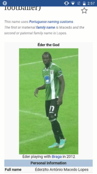 Memes, Portuguese, and 🤖: 2:57  This name uses Portuguese naming customs  The first or maternal  family name  is Macedo and the  second or paternal family name is Lopes.  Eder the God  Eder playing with Braga in 2012.  Personal information  Ederzito Antonio Macedo Lopes  Full name Eder The God!!