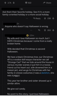 "Candy, Christmas, and Elf: 2.7k  822  Share  5h  Ask them their favorite holiday. See if it's a more  family-oriented holiday or a more social holiday  Reply  238  2h  Anyone who doesn't say Halloween is wrong  263  20m  My wife and I love Halloween so much, but l  HATE Christmas because l come from a really  broken home.  Wife decided that Christmas is second  Halloween  We have a black Christmas tree, our Christmas  elf is a voodoo doll esque character we call  Strange Carl"" that we hide around the house in  various murder scenes (I put him in a noose,  friend cut his heart out, wife drowned him in a  mason jar), and we go to Christmas with her  family in onesie costumes (I was a skeleton, she  was a piggy)  This year her brother and sister showed up in  similar attire  We give out candy.  No point to this story. I just love Halloween <p>Making Christmas in their special little way :)</p>"