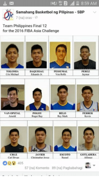 Finals, Rey, and Roger: 2 8:59 AM  Samahang Basketbol ng Pilipinas SBP  7 (na) oras  Team Philippines Final 12  for the 2016 FIBA Asia Challenge  TOLOMIA  DAQUIOAG  PESSUMAL  PEREZ  Cris Michael  Von Rolfe  Jaymar  POGOY  BELO  FERRER  VAN OPSTAL  Rey Mark  Roger Ray  Kevin  ESCOTO  CRUZ  JAVIER  DERA  Christopher Joyce  Carl Bryan  Russel  Alfonzo  405  57 (na) Komento 89 (na) Pagbabahagi FIBA Asia Challenge Final 12 line up