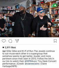 @npr @nprmusic TinyDeskConcert was bomb!!!!!: 2,911 likes  npr Killer Mike and El-P of Run The Jewels continue  to out-muse each other in a supergroup that  somehow seems to get better, louder, and more  pertinent since their start in 2013. Follow the link in  our bio to watch their @NPRMusic Tiny Desk Concert  performance. (Credit: @claireeclaire Claire  Harbage/NPR) @npr @nprmusic TinyDeskConcert was bomb!!!!!