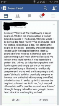 """Ass, Dank, and Dieting: 2%a 10:56 PM  AT&T  News Feed  a E  hours ago  Seriously?? So I'm at Walmart buying a bag of  dog food. While in the check-out line, a woman  behind me asked if had a dog. Why else would I  be buying dog food, RIGHT???So on impulse l told  her that no, I didn't have a dog. """"I'm starting the  dog food diet again. Iprobably shouldn't because  I ended up in the hospital last time. I lost 50  pounds before I woke up in intensive care with  tubes coming out of most of my orifices and IVs  in both arms. told her that it was essentially a  perfect diet. """"All you do is load your pockets with  food nuggets and simply eat one or two every  time you feel hungry. The food is nutritionally  complete so it works well, and I am going to try it  again."""" (I should add that practically everyone in  line was now enthralled with my story.)Horrified,  this chick asked if I ended up in ICU because the  dog food poisoned me. I told her, no, I stepped  off a curb to sniff a poodle's ass and a car hit me.  I thought the guy behind her was going to have a  heart attack he was laughing so hard.  I Like  Share"""