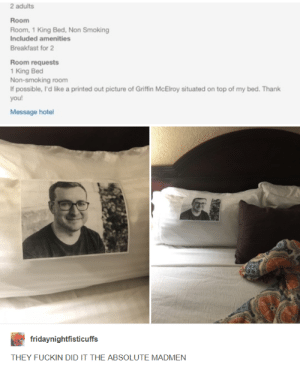 Smoking, Thank You, and Breakfast: 2 adults  Room  Room, 1 King Bed, Non Smoking  Included amenities  Breakfast for 2  Room requests  1 King Bed  Non-smoking room  If possible, I'd like a printed out picture of Griffin McElroy situated on top of my bed. Thank  you  Message hotel  fridaynightfisticuffs  THEY FUCKIN DID IT THE ABSOLUTE MADMEN wild